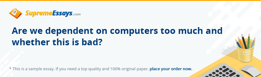 Are we dependent on computers too much and whether this is bad?