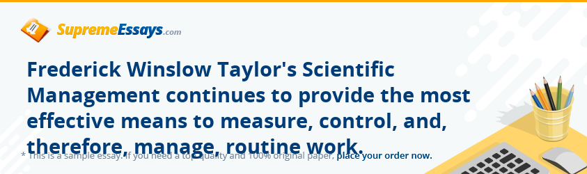 Frederick Winslow Taylor's Scientific Management continues to provide the most effective means to measure, control, and, therefore, manage, routine work.