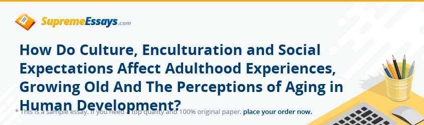 How Do Culture, Enculturation and Social Expectations Affect Adulthood Experiences, Growing Old And The Perceptions of Aging in Human Development?