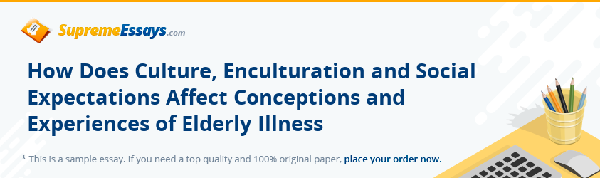 How Does Culture, Enculturation and Social Expectations Affect Conceptions and Experiences of Elderly Illness