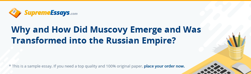 Why and How Did Muscovy Emerge and Was Transformed into the Russian Empire?